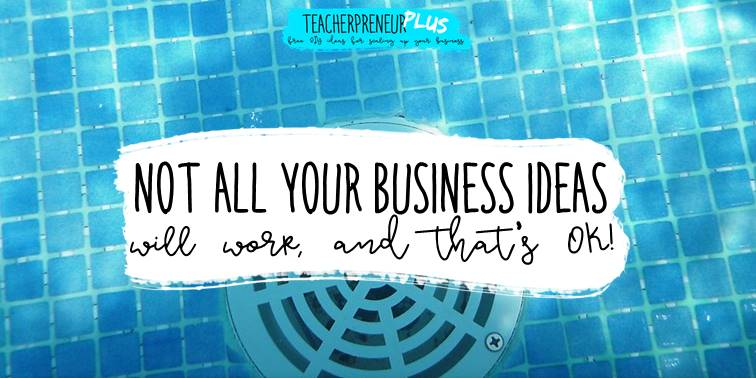 Not all your teacherpreneur business ideas will work out, and that's ok