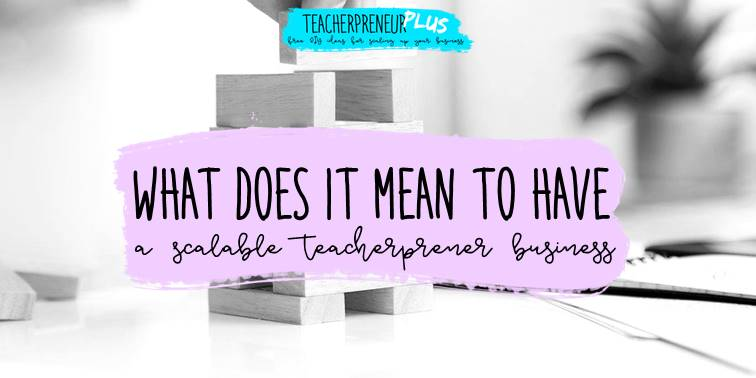 What does it mean to have a scalable Teacherpreneur business