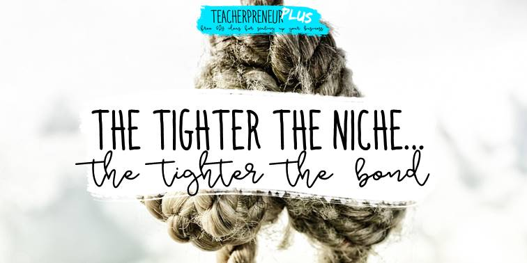 The tighter the niche the tighter the bond | DIY Teacherpreneur