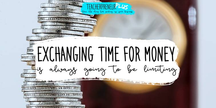 Changing time for money is always going to be limiting | DIY Teacherpreneur